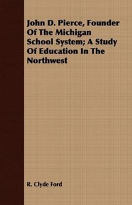 John D. Pierce, Founder Of The Michigan School System; A Study O