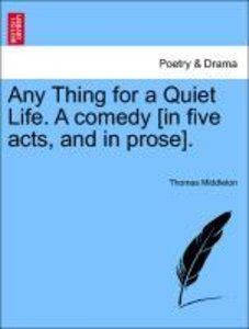 Any Thing for a Quiet Life. A comedy [in five acts, and in prose