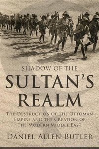 Shadow of the Sultan's Realm: The Destruction of the Ottoman Emp