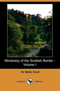 Minstrelsy of the Scottish Border - Volume I (Dodo Press)