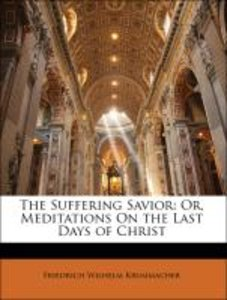 The Suffering Savior: Or, Meditations On the Last Days of Christ