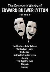 The Dramatic Works of Edward Bulwer Lytton, Vol. 9