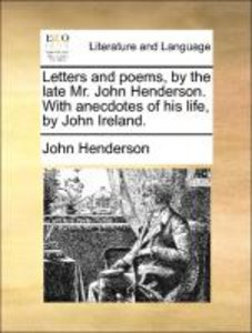 Letters and poems, by the late Mr. John Henderson. With anecdote