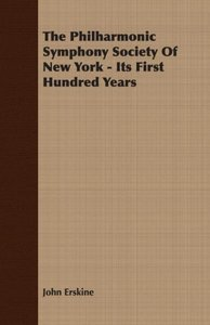 The Philharmonic Symphony Society Of New York - Its First Hundre