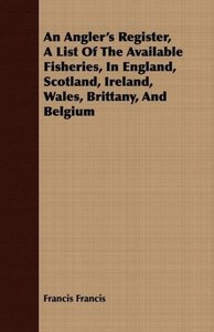 An Angler's Register, a List of the Available Fisheries, in Engl