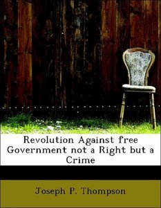 Revolution Against free Government not a Right but a Crime
