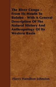 The River Congo - From Its Mouth to Bolobo - With a General Desc