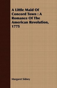 A Little Maid of Concord Town: A Romance of the American Revolut