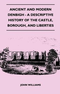 Ancient and Modern Denbigh - A Descriptive History of the Castle