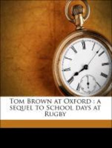 Tom Brown at Oxford : a sequel to School days at Rugby