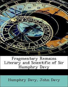 Fragmentary Remains Literary and Scientific of Sir Humphry Davy