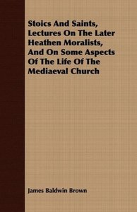 Stoics And Saints, Lectures On The Later Heathen Moralists, And