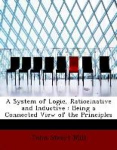 A System of Logic, Ratiocinative and Inductive : Being a Connect