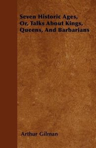 Seven Historic Ages, Or, Talks About Kings, Queens, And Barbaria