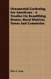 Ornamental Gardening For Americans - A Treatise On Beautifying H