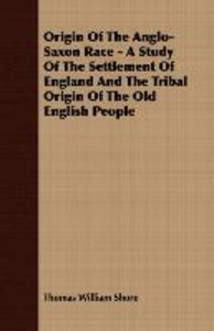 Origin Of The Anglo-Saxon Race - A Study Of The Settlement Of En