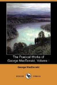 The Poetical Works of George MacDonald, Volume I (Dodo Press)
