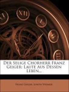 Der Selige Chorherr Franz Geiger: Laute Aus Dessen Leben...