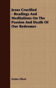 Jesus Crucified - Readings And Meditations On The Passion And De