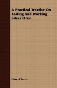 A Practical Treatise On Testing And Working Silver Ores