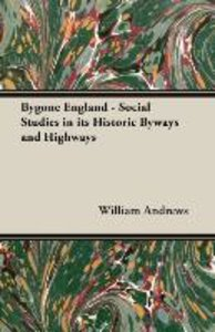 Bygone England - Social Studies in Its Historic Byways and Highw