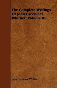 The Complete Writings of John Greenleaf Whittier: Volume III