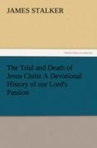 The Trial and Death of Jesus Christ A Devotional History of our