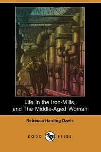 Life in the Iron-Mills, and the Middle-Aged Woman (Dodo Press)