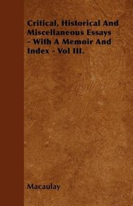 Critical, Historical And Miscellaneous Essays - With A Memoir An