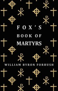 Fox's Book of Martyrs - A History of the Lives, Sufferings and T