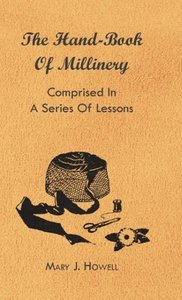The Hand-Book of Millinery - Comprised in a Series of Lessons fo