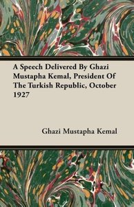 A Speech Delivered By Ghazi Mustapha Kemal, President Of The Tur