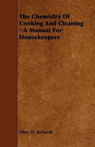 The Chemistry Of Cooking And Cleaning - A Manual For Housekeeper