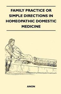 Family Practice or Simple Directions in Homeopathic Domestic Med