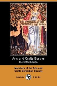 Arts and Crafts Essays (Illustrated Edition) (Dodo Press)