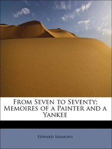 From Seven to Seventy; Memoires of a Painter and a Yankee