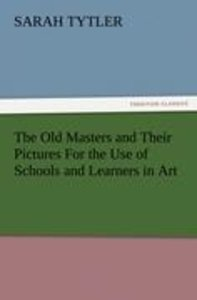 The Old Masters and Their Pictures For the Use of Schools and Le