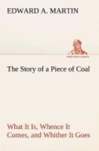 The Story of a Piece of Coal What It Is, Whence It Comes, and Wh