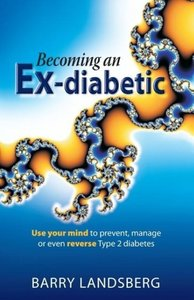 Becoming an Ex-Diabetic: Use Your Mind to Prevent, Manage or Eve