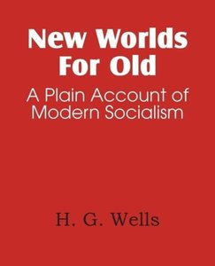 New Worlds For Old, A Plain Account of Modern Socialism