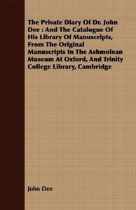 The Private Diary of Dr. John Dee: And the Catalogue of His Libr
