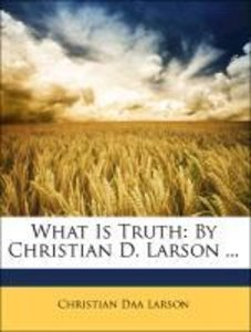 What Is Truth: By Christian D. Larson ...