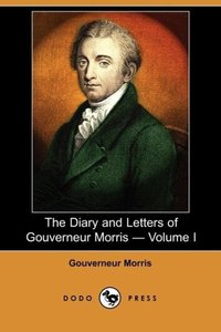 The Diary and Letters of Gouverneur Morris - Volume I (Dodo Pres