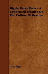Biggle Berry Book - A Condensed Treatise on the Culture of Berri