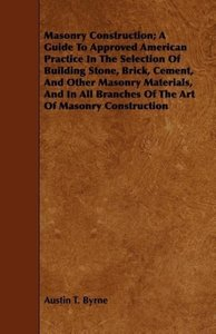 Masonry Construction; A Guide To Approved American Practice In T