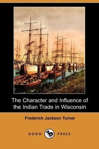 The Character and Influence of the Indian Trade in Wisconsin (Do