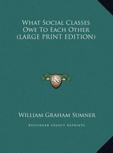 What Social Classes Owe To Each Other (LARGE PRINT EDITION)