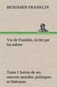 Vie de Franklin, écrite par lui-même - Tome I Suivie de ses oeuv