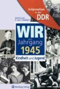 Aufgewachsen in der DDR - Wir vom Jahrgang 1945 - Kindheit und J