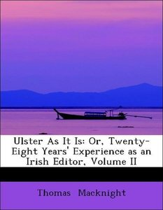 Ulster As It Is: Or, Twenty-Eight Years' Experience as an Irish